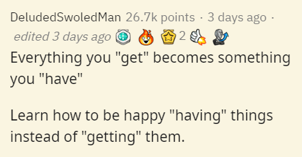 """Text - DeludedSwoledMan 26.7k points · 3 days ago · edited 3 days ago O Everything you """"get"""" becomes something you """"have"""" Learn how to be happy """"having"""" things instead of """"getting"""" them."""