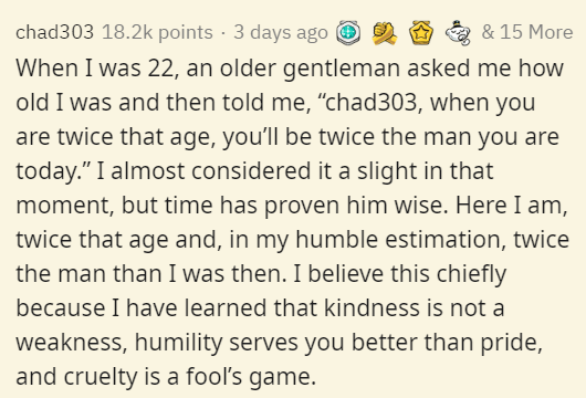 """Text - chad303 18.2k points · 3 days ago O 2 & 15 More When I was 22, an older gentleman asked me how old I was and then told me, """"chad303, when you are twice that age, you'll be twice the man you are today."""" I almost considered it a slight in that moment, but time has proven him wise. Here I am, twice that age and, in my humble estimation, twice the man than I was then. I believe this chiefly because I have learned that kindness is not a weakness, humility serves you better than pride, and crue"""