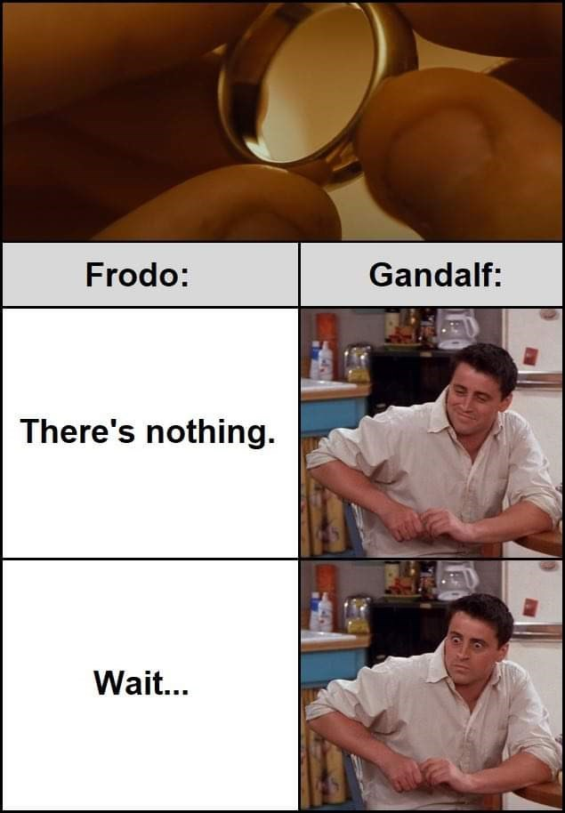 Mouth - Frodo: Gandalf: There's nothing. Wait...