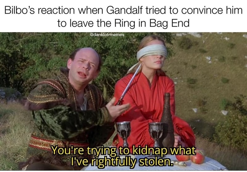 Photo caption - Bilbo's reaction when Gandalf tried to convince him to leave the Ring in Bag End @danklotrmemes You're trying to kidnap what I've rightfully stolen.