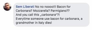 "Text - Sem Liberati No no noooo!!! Bacon for Carbonara? Mozzarella? Parmigiano?? And you call this ""carbonara""?! Everytime someone use bacon for carbonara, a grandmother in italy dies!"
