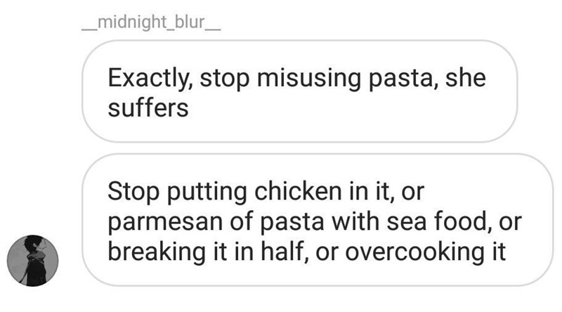 Text - _midnight_blur_ Exactly, stop misusing pasta, she suffers Stop putting chicken in it, or parmesan of pasta with sea food, or breaking it in half, or overcooking it