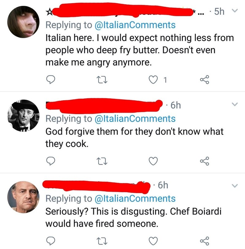Text - · 5h Replying to @ltalianComments Italian here. I would expect nothing less from people who deep fry butter. Doesn't even make me angry anymore. 1 · 6h Replying to @ltalianComments God forgive them for they don't know what they cook. · 6h Replying to @ltalianComments Seriously? This is disgusting. Chef Boiardi would have fired someone.