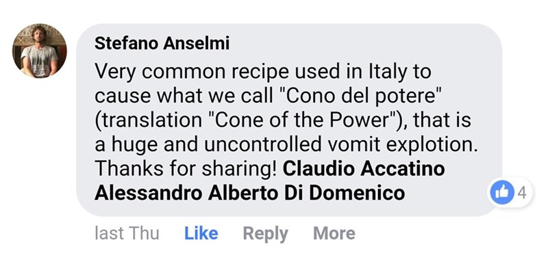 """Text - Stefano Anselmi Very common recipe used in Italy to cause what we call """"Cono del potere"""" (translation """"Cone of the Power""""), that is a huge and uncontrolled vomit explotion. Thanks for sharing! Claudio Accatino Alessandro Alberto Di Domenico %3D 4 last Thu Like Reply More"""