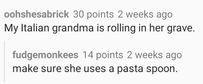Text - oohshesabrick 30 points 2 weeks ago My Italian grandma is rolling in her grave. fudgemonkees 14 points 2 weeks ago make sure she uses a pasta spoon.