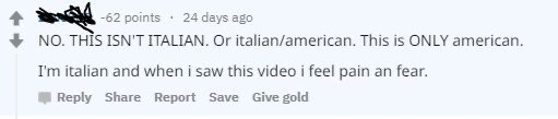 Text - -62 points · 24 days ago NO. THÌS ISN'T ITALIAN. Or italian/american. This is ONLY american. I'm italian and when i saw this video i feel pain an fear. Reply Share Report Save Give gold