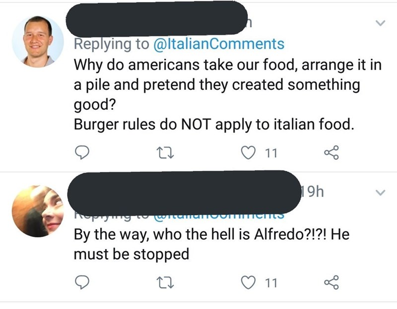 Text - Replying to @ltalianComments Why do americans take our food, arrange it in a pile and pretend they created something good? Burger rules do NOT apply to italian food. O 11 19h png By the way, who the hell is Alfredo?!?! He must be stopped ♡ 11