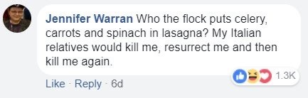 Text - Jennifer Warran Who the flock puts celery, carrots and spinach in lasagna? My Italian relatives would kill me, resurrect me and then kill me again. O= 1.3K Like Reply 6d