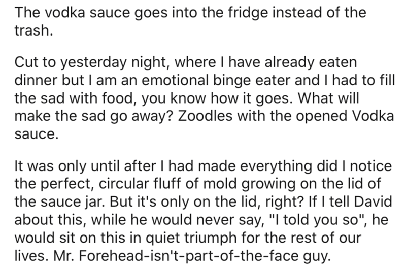 Text - The vodka sauce goes into the fridge instead of the trash. Cut to yesterday night, where I have already eaten dinner but I am an emotional binge eater and I had to fill the sad with food, you know how it goes. What will make the sad go away? Zoodles with the opened Vodka sauce. It was only until after I had made everything did I notice the perfect, circular fluff of mold growing on the lid of the sauce jar. But it's only on the lid, right? If I tell David about this, while he would never