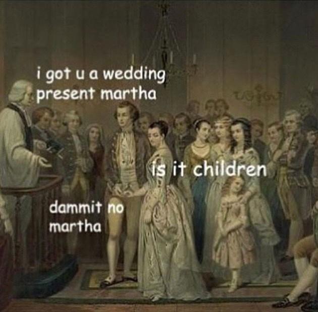 People - i got u a wedding present martha tofor is it children dammit no martha