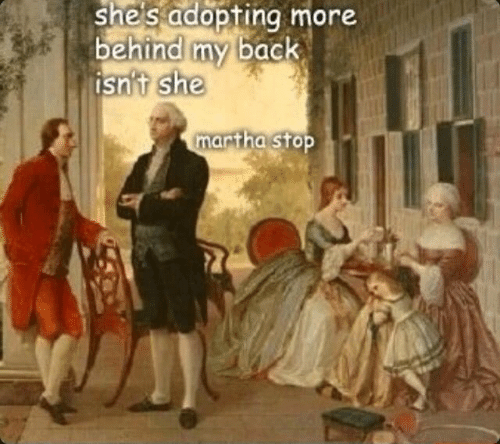 History - she's adopting more behind my back isn't she martha stop