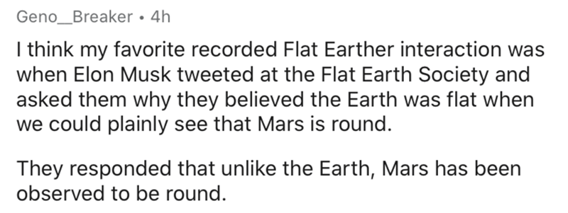 Text - Geno_Breaker • 4h I think my favorite recorded Flat Earther interaction was when Elon Musk tweeted at the Flat Earth Society and asked them why they believed the Earth was flat when we could plainly see that Mars is round. They responded that unlike the Earth, Mars has been observed to be round.