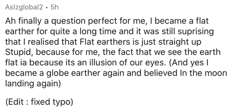 Text - Aslzglobal2 · 5h Ah finally a question perfect for me, I became a flat earther for quite a long time and it was still suprising that I realised that Flat earthers is just straight up Stupid, because for me, the fact that we see the earth flat ia because its an illusion of our eyes. (And yes I became a globe earther again and believed In the moon landing again) (Edit : fixed typo)