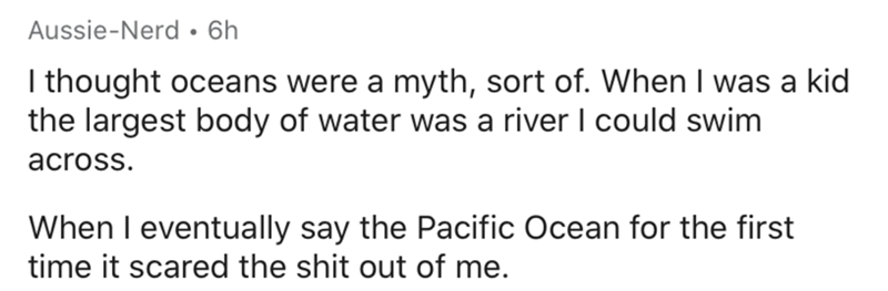 Text - Aussie-Nerd • 6h I thought oceans were a myth, sort of. When I was a kid the largest body of water was a river I could swim across. When I eventually say the Pacific Ocean for the first time it scared the shit out of me.