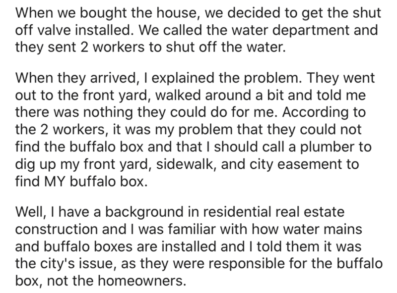 Text - When we bought the house, we decided to get the shut off valve installed. We called the water department and they sent 2 workers to shut off the water. When they arrived, I explained the problem. They went out to the front yard, walked around a bit and told me there was nothing they could do for me. According to the 2 workers, it was my problem that they could not find the buffalo box and that I should call a plumber to dig up my front yard, sidewalk, and city easement to find MY buffalo