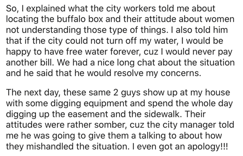 Text - So, I explained what the city workers told me about locating the buffalo box and their attitude about women not understanding those type of things. I also told him that if the city could not turn off my water, I would be happy to have free water forever, cuz I would never pay another bill. We had a nice long chat about the situation and he said that he would resolve my concerns. The next day, these same 2 guys show up at my house with some digging equipment and spend the whole day digging