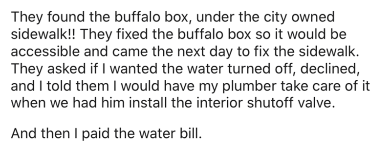 Text - They found the buffalo box, under the city owned sidewalk!! They fixed the buffalo box so it would be accessible and came the next day to fix the sidewalk. They asked if I wanted the water turned off, declined, and I told them I would have my plumber take care of it when we had him install the interior shutoff valve. And then I paid the water bill.