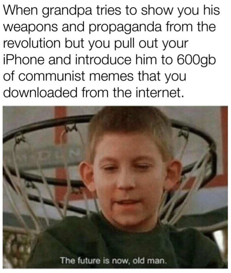 Facial expression - When grandpa tries to show you his weapons and propaganda from the revolution but you pull out your iPhone and introduce him to 600gb of communist memes that you downloaded from the internet. MDUN The future is now, old man.