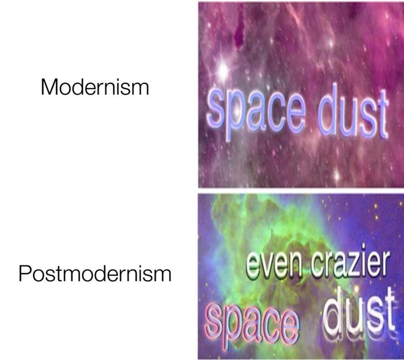 Text - Modernism Space dust even crazier Postmodernism Spalce dust