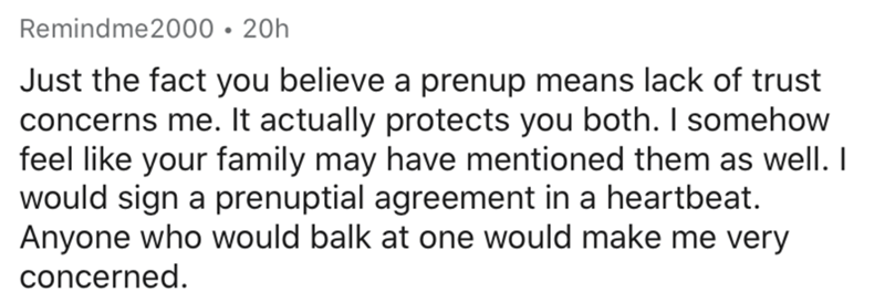 Text - Text - Remindme2000 • 20h Just the fact you believe a prenup means lack of trust concerns me. It actually protects you both. I somehow feel like your family may have mentioned them as well. I would sign a prenuptial agreement in a heartbeat. Anyone who would balk at one would make me very concerned.