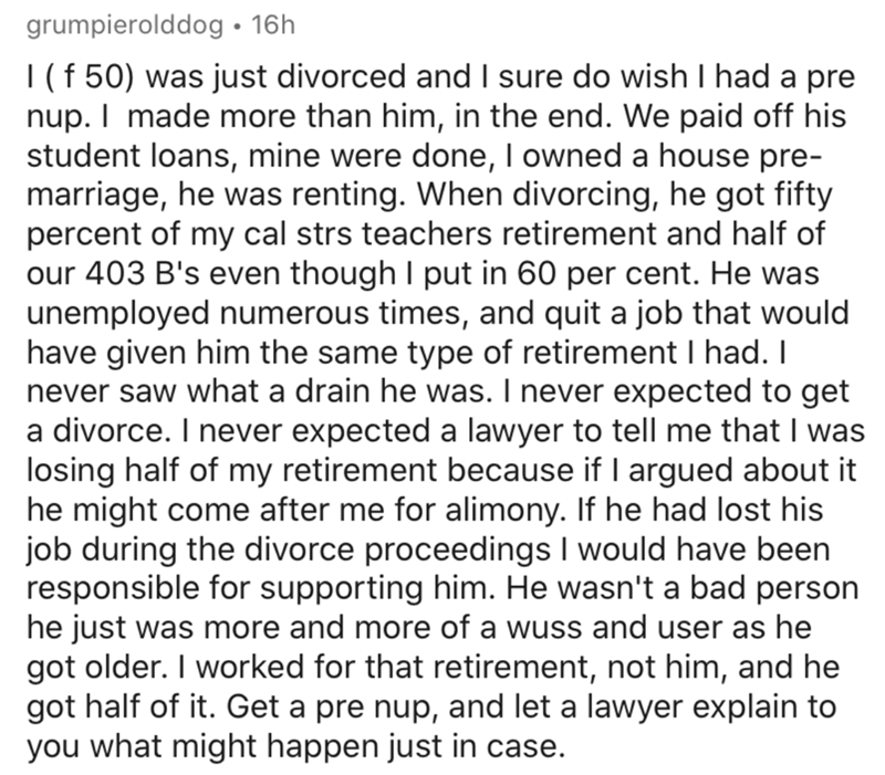 Text - Text - grumpierolddog • 16h |(f 50) was just divorced and I sure do wish I had a pre nup. I made more than him, in the end. We paid off his student loans, mine were done, I owned a house pre- marriage, he was renting. When divorcing, he got fifty percent of my cal strs teachers retirement and half of our 403 B's even though I put in 60 per cent. He was unemployed numerous times, and quit a job that would have given him the same type of retirement I had. I never saw what a drain he was. I