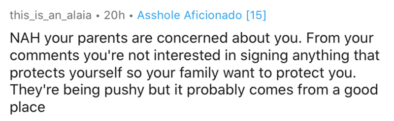Text - Text - this_is_an_alaia• 20h • Asshole Aficionado [15] NAH your parents are concerned about you. From your comments you're not interested in signing anything that protects yourself so your family want to protect you. They're being pushy but it probably comes from a good place