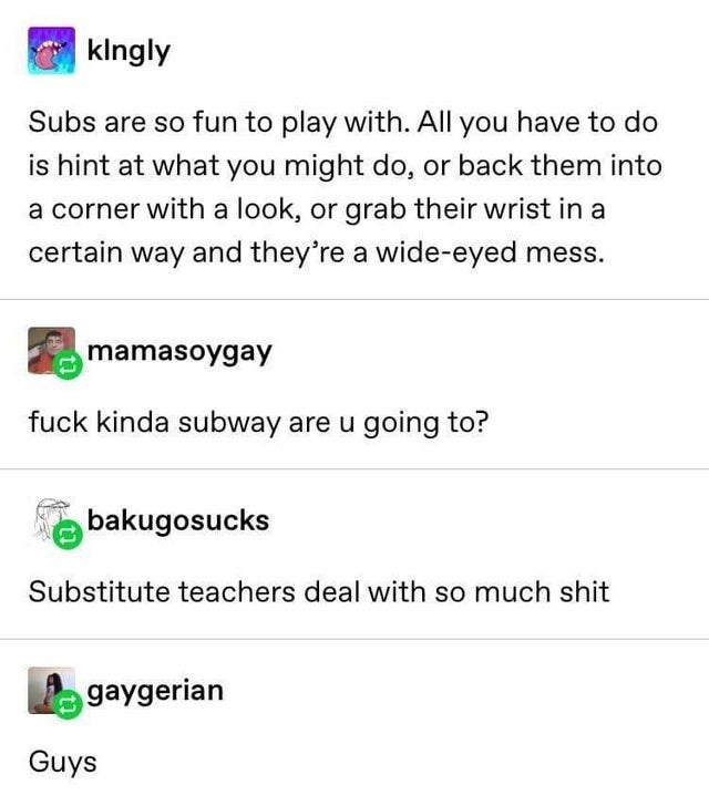 Text - klngly Subs are so fun to play with. All you have to do is hint at what you might do, or back them into a corner with a look, or grab their wrist in a certain way and they're a wide-eyed mess. mamasoygay fuck kinda subway are u going to? bakugosucks Substitute teachers deal with so much shit gaygerian Guys