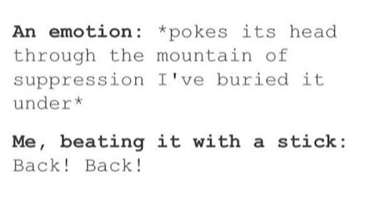 Text - An emotion: *pokes its head through the mountain of suppression I've buried it under* Me, beating it with a stick: Вack! Back!