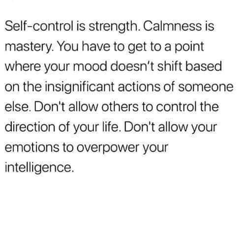 Text - Self-control is strength. Calmness is mastery. You have to get to a point where your mood doesn't shift based on the insignificant actions of someone else. Don't allow others to control the direction of your life. Don't allow your emotions to overpower your intelligence.