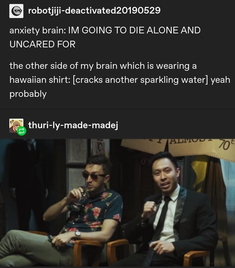 Text - robotjiji-deactivated20190529 anxiety brain: IM GOING TO DIE ALONE AND UNCARED FOR the other side of my brain which is wearing a hawaiian shirt: [cracks another sparkling water] yeah probably thuri-ly-made-madej ALMO-