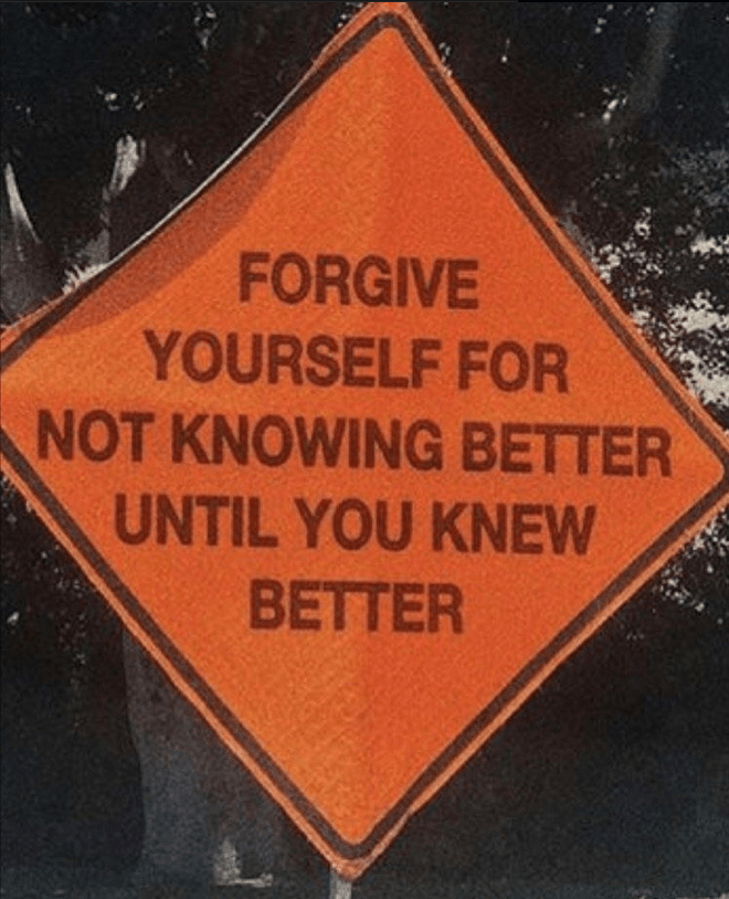 Text - FORGIVE YOURSELF FOR NOT KNOWING BETTER UNTIL YOU KNEW BETTER