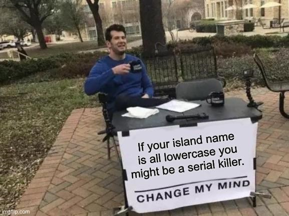 Community - If your island name is all lowercase you might be a serial killer. imgflip.com CHANGE MY MIND