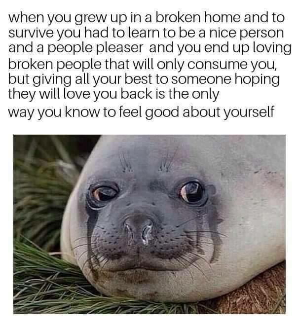Seal - when you grew up in a broken home and to survive you had to learn to be a nice person and a people pleaser and you end up loving broken people that will only consume you, but giving all your best to someone hoping they will love you back is the only way you know to feel good about yourself