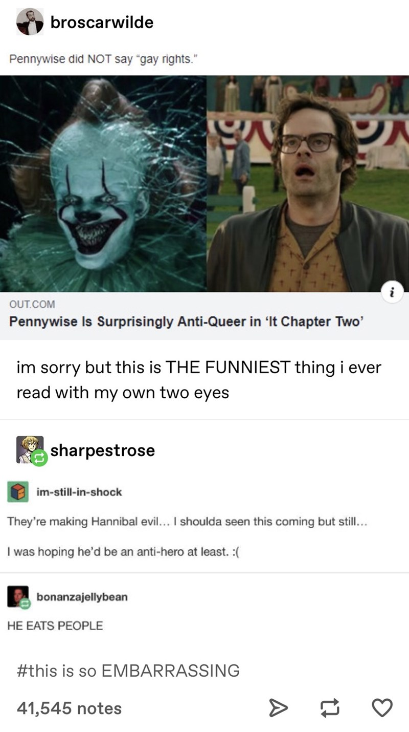 "Text - broscarwilde Pennywise did NOT say ""gay rights."" OUT.COM Pennywise Is Surprisingly Anti-Queer in 'It Chapter Two' im sorry but this is THE FUNNIEST thing i ever read with my own two eyes sharpestrose im-still-in-shock They're making Hannibal evil... I shoulda seen this coming but still... I was hoping he'd be an anti-hero at least. :( bonanzajellybean HE EATS PEOPLE #this is so EMBARRASSING 41,545 notes >"