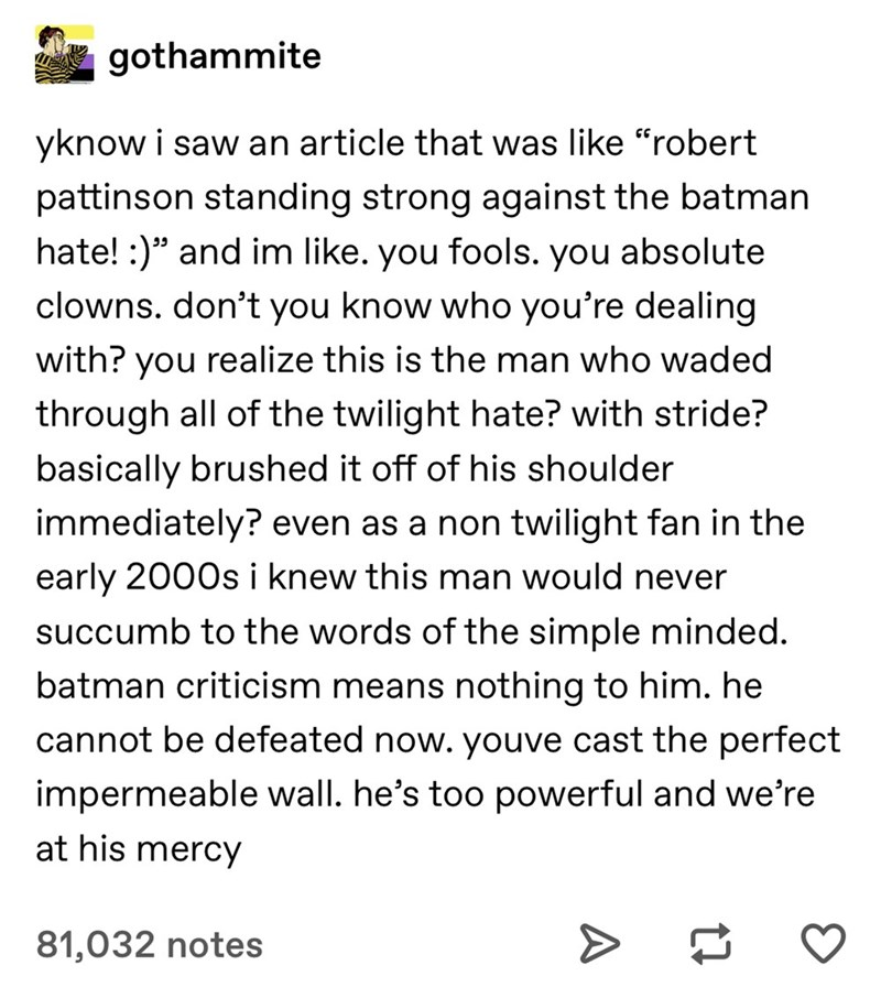 "Text - gothammite yknow i saw an article that was like ""robert pattinson standing strong against the batman hate! :)"" and im like. you fools. you absolute clowns. don't you know who you're dealing with? you realize this is the man who waded through all of the twilight hate? with stride? basically brushed it off of his shoulder immediately? even as a non twilight fan in the early 2000s i knew this man would never succumb to the words of the simple minded. batman criticism means nothing to him. he"
