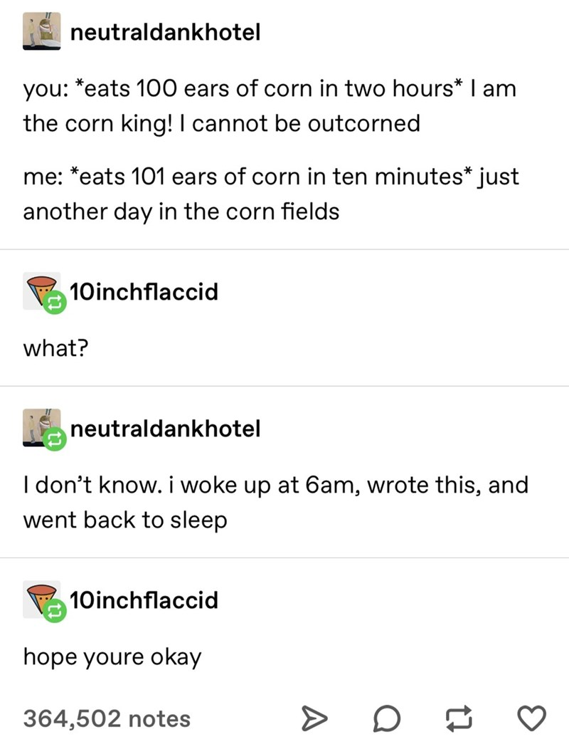 Text - neutraldankhotel you: *eats 100 ears of corn in two hours* I am the corn king! I cannot be outcorned me: *eats 101 ears of corn in ten minutes* just another day in the corn fields 10inchflaccid what? neutraldankhotel I don't know. i woke up at 6am, wrote this, and went back to sleep 10inchflaccid hope youre okay 364,502 notes >