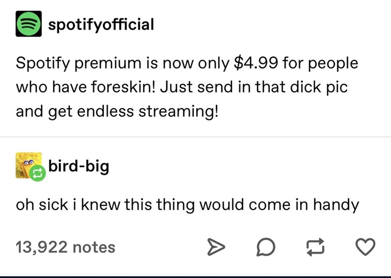 Text - O spotifyofficial Spotify premium is now only $4.99 for people who have foreskin! Just send in that dick pic and get endless streaming! bird-big oh sick i knew this thing would come in handy 13,922 notes