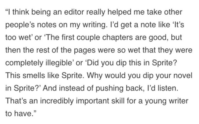 "Text - ""I think being an editor really helped me take other people's notes on my writing. I'd get a note like 'It's too wet' or 'The first couple chapters are good, but then the rest of the pages were so wet that they were completely illegible' or 'Did you dip this in Sprite? This smells like Sprite. Why would you dip your novel in Sprite?' And instead of pushing back, l'd listen. That's an incredibly important skill for a young writer to have."""