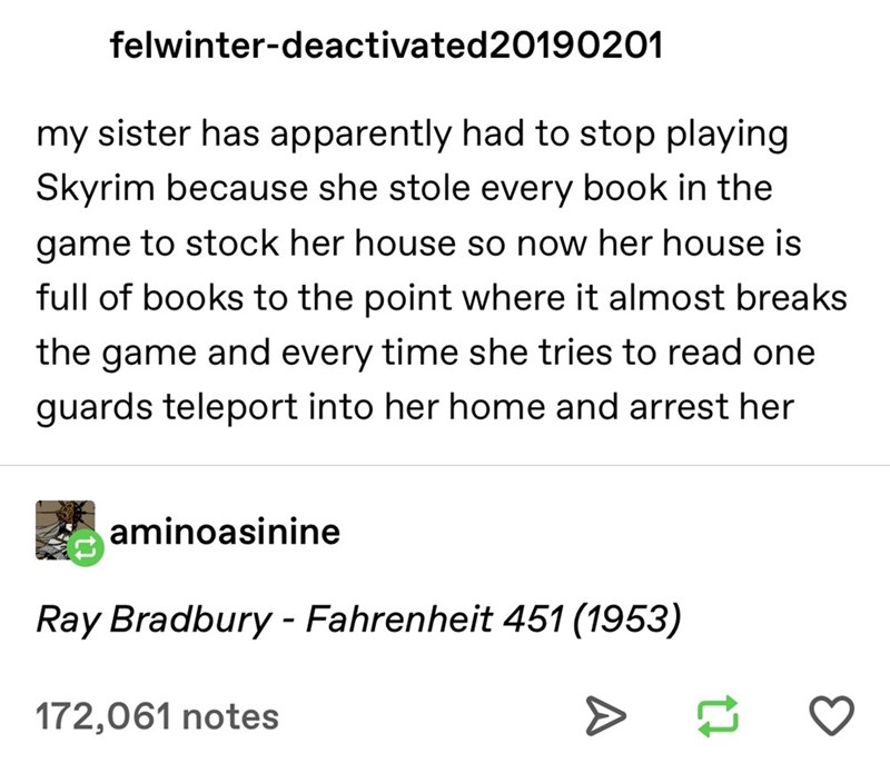 Text - felwinter-deactivated20190201 my sister has apparently had to stop playing Skyrim because she stole every book in the game to stock her house so now her house is full of books to the point where it almost breaks the game and every time she tries to read one guards teleport into her home and arrest her aminoasinine Ray Bradbury - Fahrenheit 451 (1953) 172,061 notes >