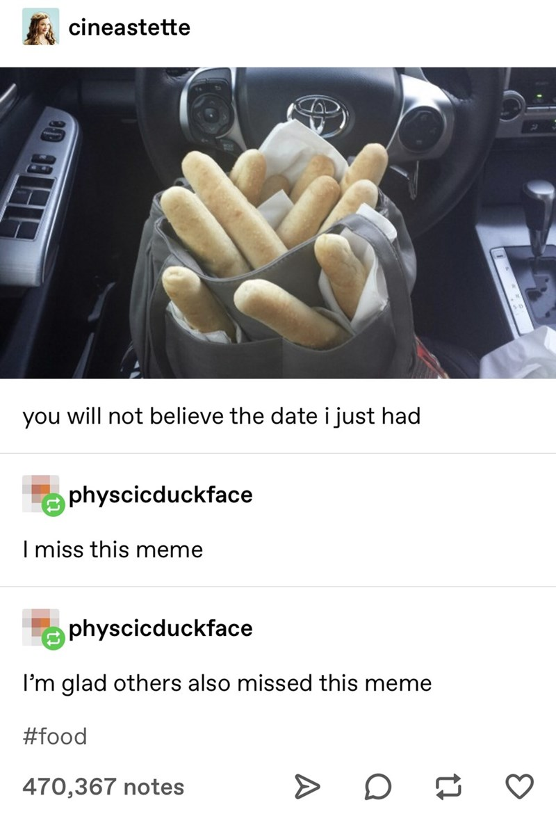 Font - cineastette you will not believe the date i just had physcicduckface I miss this meme physcicduckface I'm glad others also missed this meme #food 470,367 notes