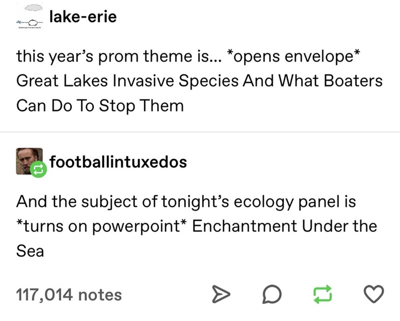 Text - lake-erie this year's prom theme is... *opens envelope* Great Lakes Invasive Species And What Boaters Can Do To Stop Them footballintuxedos And the subject of tonight's ecology panel is *turns on powerpoint* Enchantment Under the Sea 117,014 notes