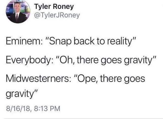 "Text - Tyler Roney @TylerJRoney Eminem: ""Snap back to reality"" Everybody: ""Oh, there goes gravity"" Midwesterners: ""Ope, there goes gravity"" 8/16/18, 8:13 PM"