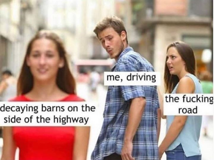 People - me, driving decaying barns on the side of the highway the fucking road