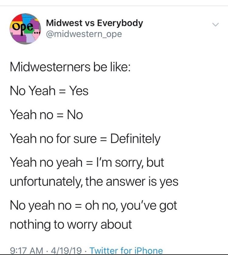 Text - Ope Midwest vs Everybody @midwestern_ope Midwesterners be like: No Yeah = Yes Yeah no = No Yeah no for sure = Definitely Yeah no yeah = I'm sorry, but unfortunately, the answer is yes No yeah no = oh no, you've got nothing to worry about 9:17 AM · 4/19/19 · Twitter for iPhone