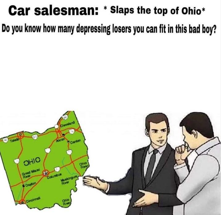 Cartoon - Car salesman: * Slaps the top of Ohio* Do you know how many depressing losers you can fit in this bad boy? Clevalard Toledo Akron Canton OHIO Great Mami River Ohio Riveri Columbun Oayton Munkingu River Cincinnati Oho Rive