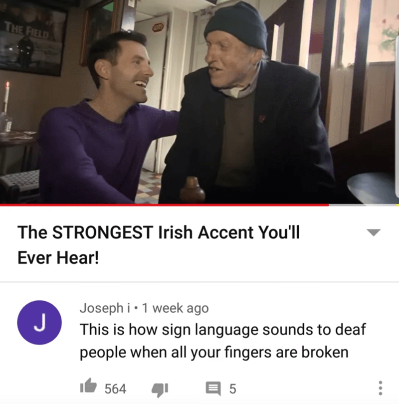 Photo caption - THE FIELD The STRONGEST Irish Accent You'll Ever Hear! Joseph i • 1 week ago J This is how sign language sounds to deaf people when all your fingers are broken 564 5