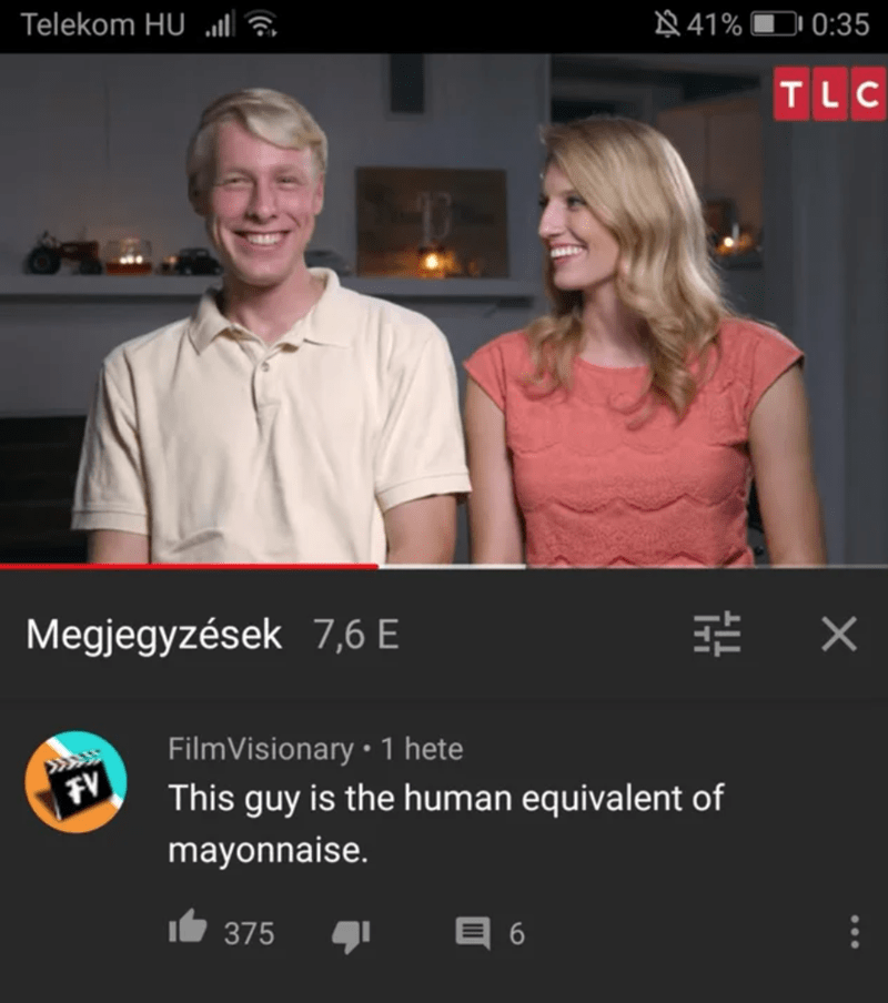 Screenshot - Telekom HU lla 41% 0:35 TLC Megjegyzések 7,6 E 兰 X FilmVisionary • 1 hete FV This guy is the human equivalent of mayonnaise. 375 目6