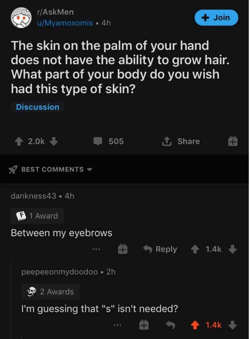 "Text - r/AskMen + Join u/Myamoxomis • 4h The skin on the palm of your hand does not have the ability to grow hair. What part of your body do you wish had this type of skin? Discussion 2.0k 505 1, Share BEST COMMENTS dankness43 • 4h F 1 Award Between my eyebrows Reply 1.4k peepeeonmydoodoo • 2h 2 Awards I'm guessing that ""s"" isn't needed? 1.4k"