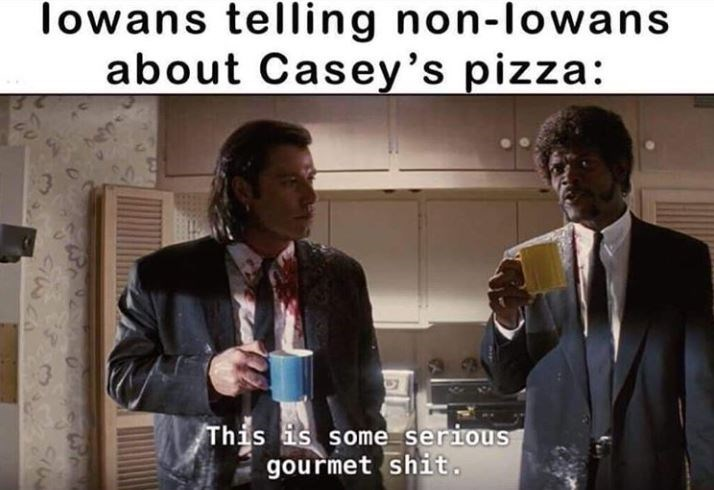 Suit - lowans telling non-lowans about Casey's pizza: This is some serious gourmet shit.