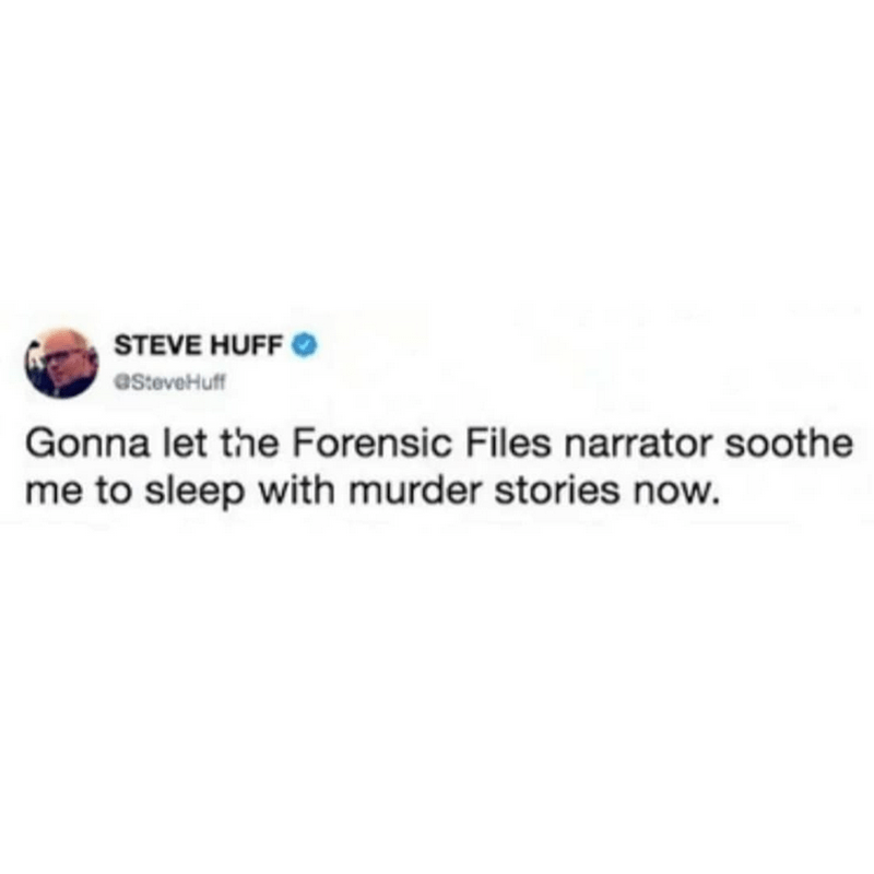 Text - STEVE HUFF eSteveHuff Gonna let the Forensic Files narrator soothe me to sleep with murder stories now.
